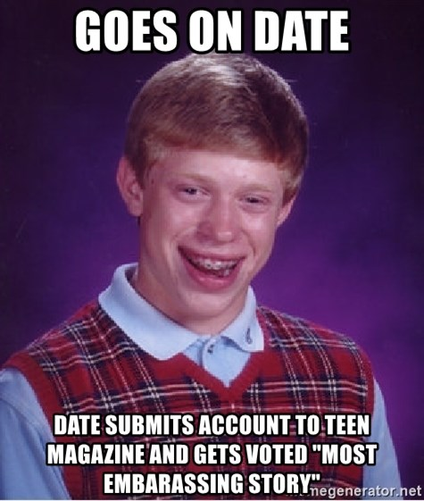 "Bad Luck Brian - GOES ON DATE DATE SUBMITS ACCOUNT TO TEEN MAGAZINE AND GETS VOTED ""MOST EMBARASSING STORY"""