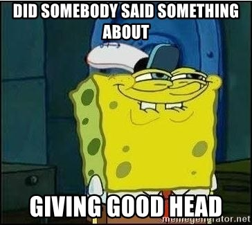 Spongebob Face - Did somebody said something about giving good head
