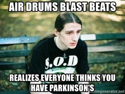 depressed metalhead - air drums blast beats realizes everyone thinks you have parkinson's