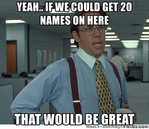 That would be great - yeah.. if we could get 20 names on here that would be great
