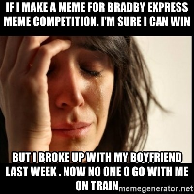 First World Problems - If I make a meme for Bradby Express meme competition. I'm sure I can win but i broke up with my boyfriend last week . now no one o go with me on train
