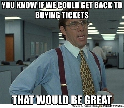 That would be great - You know if we could get back to buying tickets That would be great