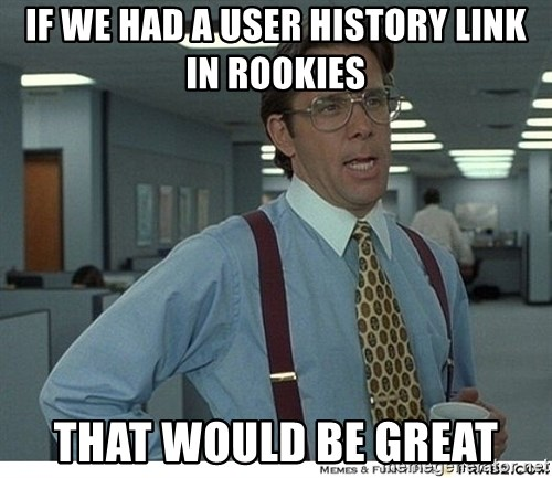 That would be great - If we had a User HISTORY link in rookies that would be great