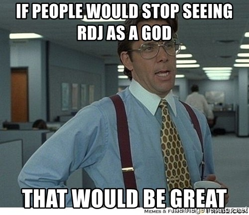 That would be great - If people would stop seeing RDJ as a god that would be great
