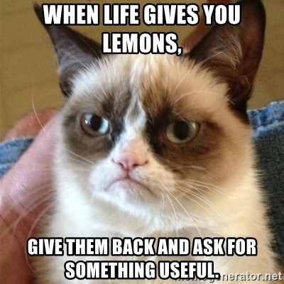 Grumpy Cat  - When Life Gives You Lemons,  Give them back and ask for something useful.