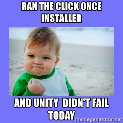 Baby fist - Ran the Click Once installer And Unity  didn't fail Today