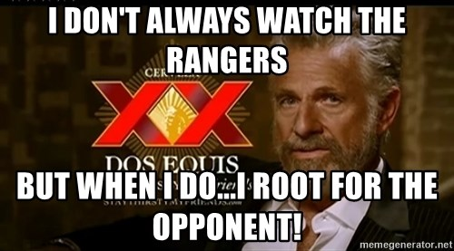 Dos Equis Man - I don't always watch the rangers But when I do...i root for the opponent!