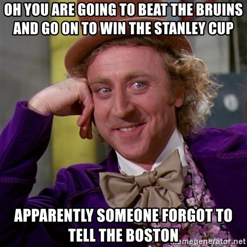 Willy Wonka - oh you are going to beat the bruins and go on to win the stanley cup apparently someone forgot to tell the boston