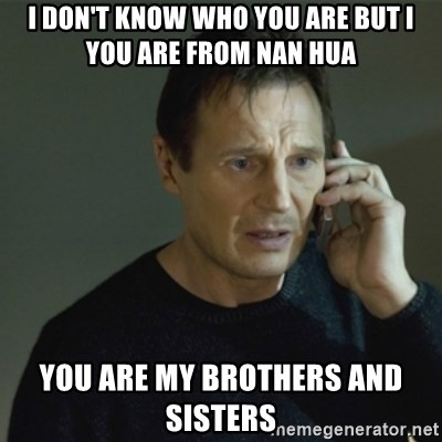 I don't know who you are... - I DON'T KNOW WHO YOU ARE BUT I YOU ARE FROM NAN HUA YOU ARE MY BROTHERS AND SISTERS