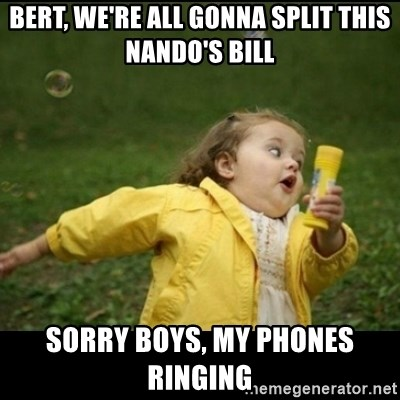 Running girl - Bert, we're all gonna split this Nando's bill Sorry boys, my phones ringing