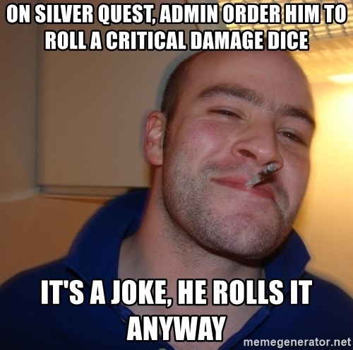 Good Guy Greg - on silver quest, admin order him to roll a critical damage dice it's a joke, he rolls it anyway