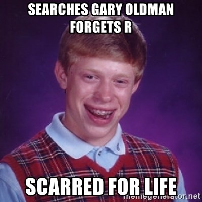 Bad Luck Brian - SEARCHES GARY OLDMAN FORGETS R SCARRED FOR LIFE