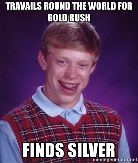 Bad Luck Brian - TRAVAILS ROUND THE WORLD FOR GOLD RUSH  FINDS SILVER