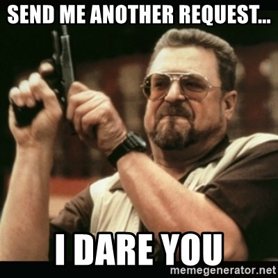 am i the only one around here - Send me another request... I dare you