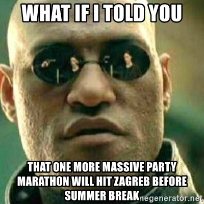 What If I Told You - What if I told YOU THAT ONE MORE MASSIVE PARTY MARATHON WILL HIT ZAGREB BEFORE SUMMER BREAK