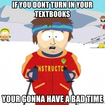 Bad time ski instructor 1 - if you dont turn in your textbooks your gonna have a bad time