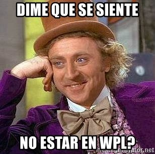 Willy Wonka - DIME QUE SE SIENTE NO ESTAR EN WPL?