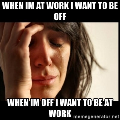 First World Problems - when im at work i want to be off when im off i want to be at work