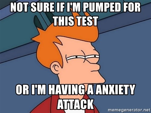 Futurama Fry - Not sure if I'm pumped for this test Or I'm having a anxiety attack
