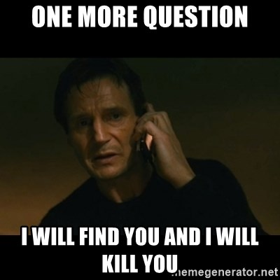 liam neeson taken - one more question i will find you and i will kill you