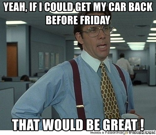 That would be great - Yeah, if I could get my car back before friday that WOUld be great !