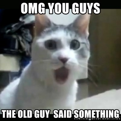 Surprised Cat - omG you guys the old guy  said something