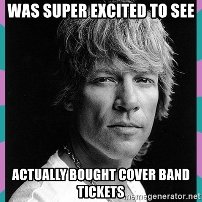 Bon Jovi - was super excited to see actually bought cover band tickets
