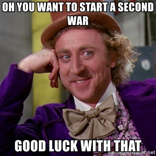 Willy Wonka - oh you want to start a second war Good luck with that
