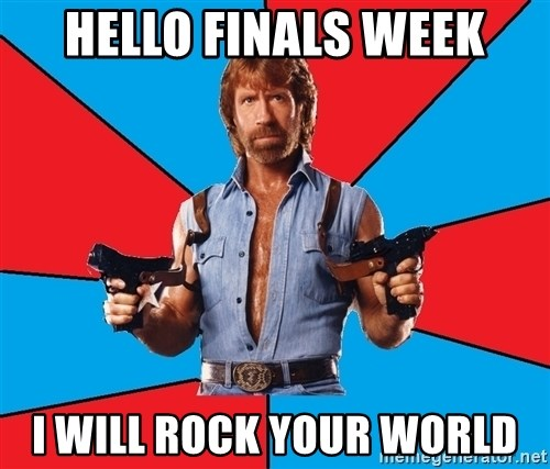 Chuck Norris  - Hello finals week I will rock Your world