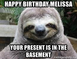 Sexual Sloth - HAPPY BIRTHDAY MELISSA YOUR PRESENT IS IN THE BASEMENT