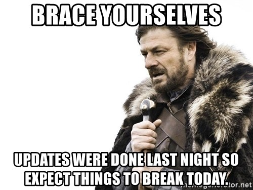 Winter is Coming - Brace yourselves Updates were done last night so expect things to break today.