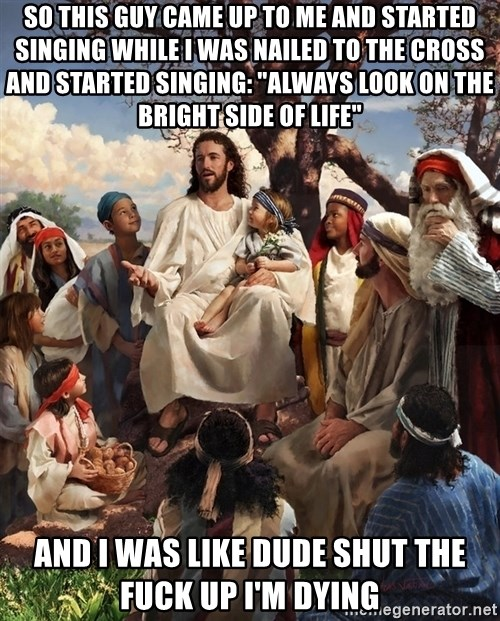 """storytime jesus - SO THIS GUY CAME UP TO ME AND STARTED SINGING WHILE I WAS NAILED TO THE CROSS AND STARTED SINGING: """"ALWAYS LOOK ON THE BRIGHT SIDE OF LIFE"""" AND I WAS LIKE DUDE SHUT THE FUCK UP I'M DYING"""
