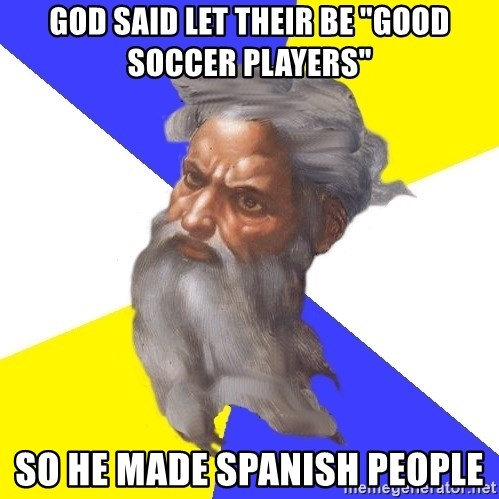 "Advice God - GOD SAID LET THEIR BE ""GOOD SOCCER PLAYERS"" SO HE MADE SPANISH PEOPLE"