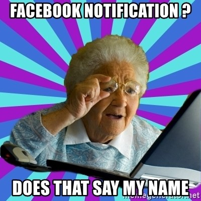old lady - FACEBOOK NOTIFICATION ? DOES THAT SAY MY NAME