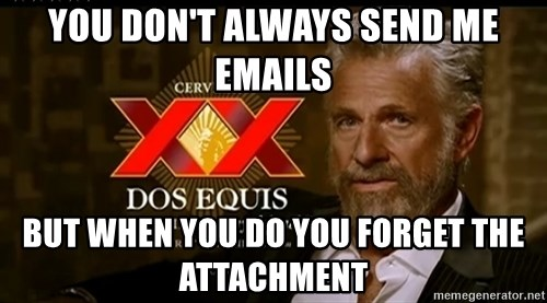 Dos Equis Man - you don't always send me emails but when you do you forget the attachment