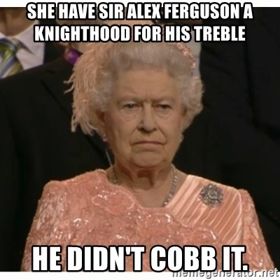 Unimpressed Queen - SHE HAVE SIR ALEX FERGUSON A KNIGHTHOOD FOR HIS TREBLE HE DIDN'T COBB IT.