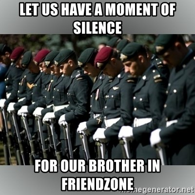 Moment Of Silence - Let us have a moment of silence for our brother in friendzone