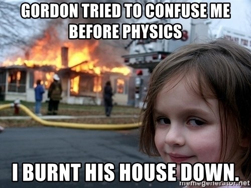 Disaster Girl - Gordon tried to confuse me before physics I burnt his house down.