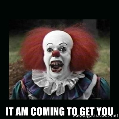 it the clown o:  -  It am coming to get You