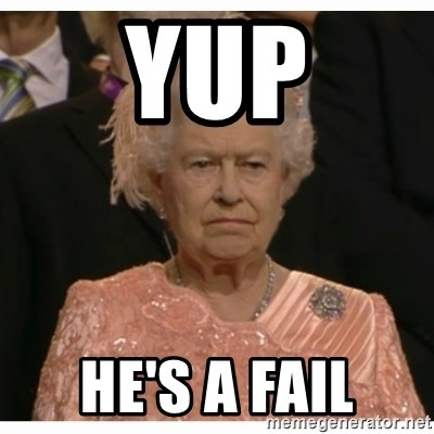 Unimpressed Queen - YUP HE'S A FAIL
