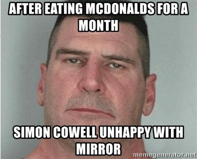 i am disappoint - after eating McDonalds for a month simon cowell unhappy with mirror