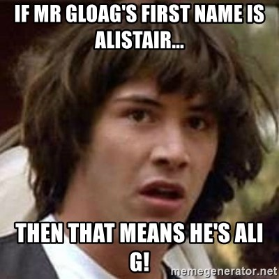 Conspiracy Keanu - If Mr gloag's first name is Alistair... then that means he's ali g!