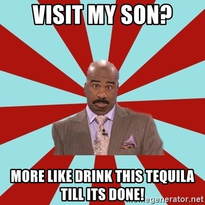 Steve Harvey  - Visit my son? More like drink this tequila till its done!