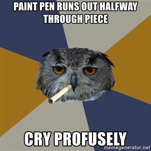Art Student Owl - Paint Pen Runs Out Halfway through piece cry profusely