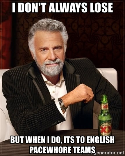 The Most Interesting Man In The World - I DON'T ALWAYS LOSE BUT WHEN I DO, ITS TO ENGLISH PACEWHORE TEAMS