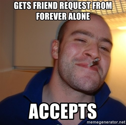 Good Guy Greg - GETS FRIEND REQUEST FROM FOREVER ALONE ACCEPTS