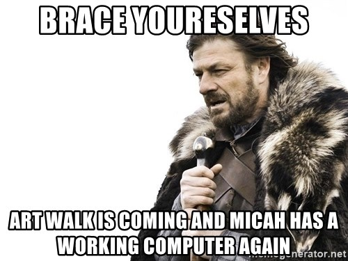 Winter is Coming - Brace youreselves Art walk is coming and Micah has a working computer again