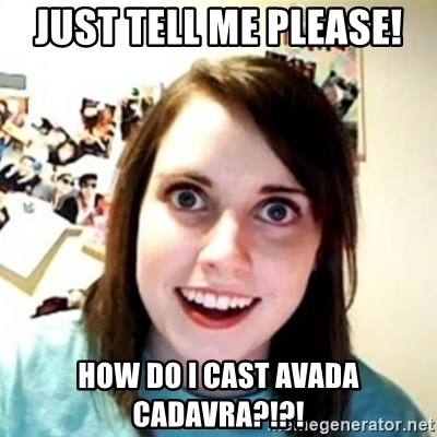 Overprotective Girlfriend - JUST TELL ME PLEASE! HOW DO I CAST AVADA CADAVRA?!?!