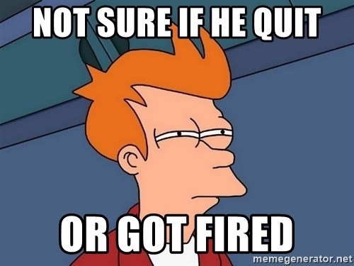 Futurama Fry - not sure if he quit or got fired