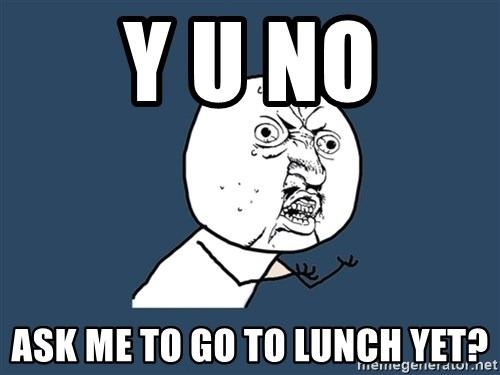 Y U No - Y U NO ask me to go to lunch yet?